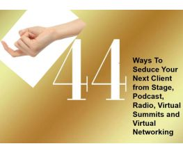 44 Ways To Seduce Your Next Client from Stage, Podcast, Radio, Virtual Summits and Virtual Networking